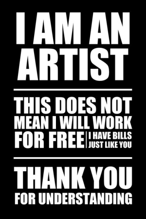 I am an Artist. This Does Not Mean I Will Work forFree